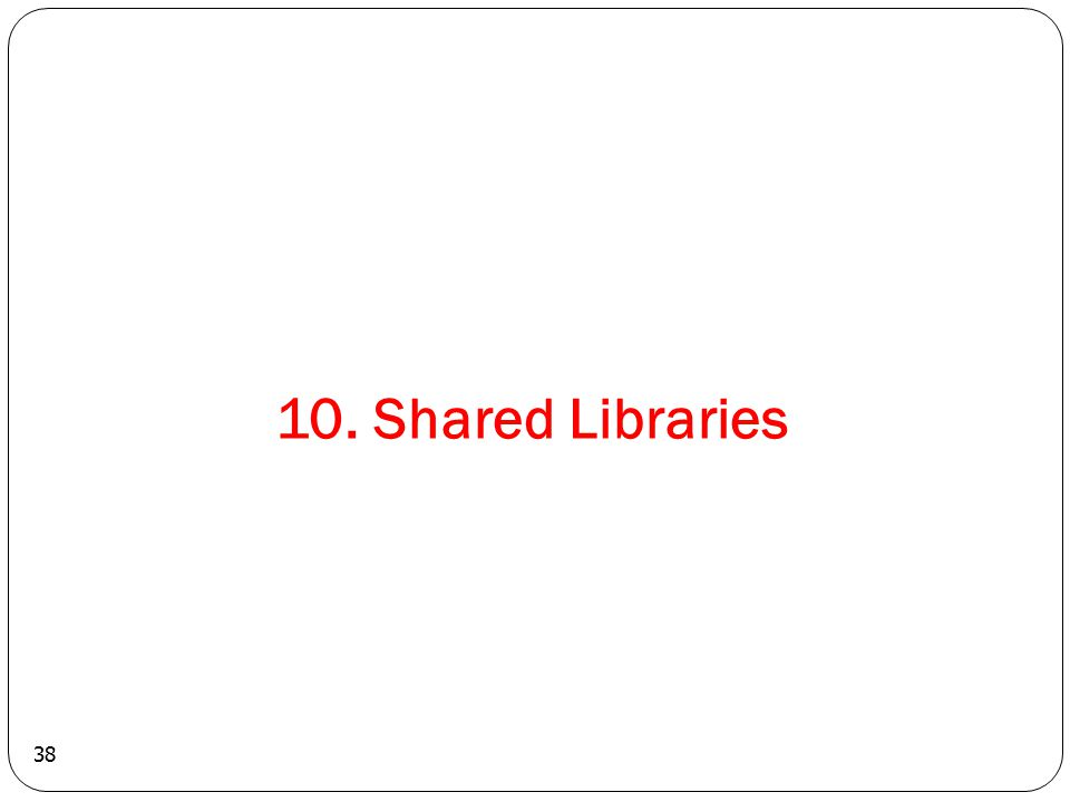 38 10. Shared Libraries