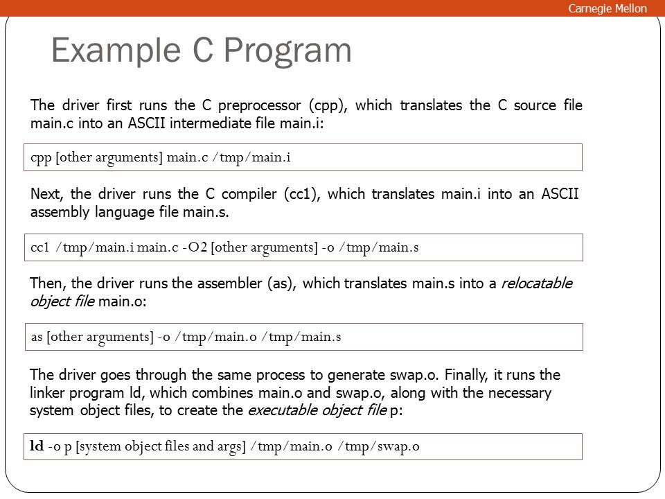 Example C Program Carnegie Mellon The driver first runs the C preprocessor (cpp), which translates the C source file main.c into an ASCII intermediate file main.i: cpp [other arguments] main.c /tmp/main.i Next, the driver runs the C compiler (cc1), which translates main.i into an ASCII assembly language file main.s.