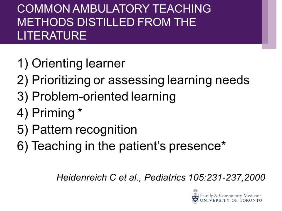 COMMON AMBULATORY TEACHING METHODS DISTILLED FROM THE LITERATURE 1) Orienting learner 2) Prioritizing or assessing learning needs 3) Problem-oriented learning 4) Priming * 5) Pattern recognition 6) Teaching in the patient's presence* Heidenreich C et al., Pediatrics 105:231-237,2000