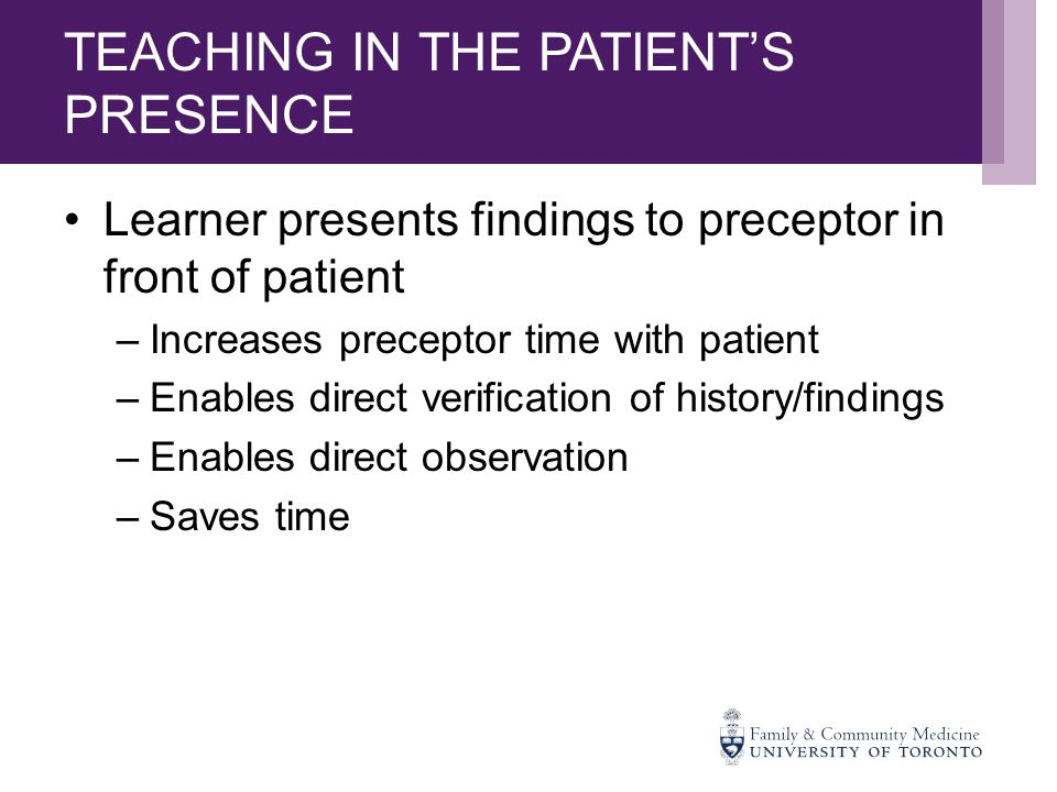 TEACHING IN THE PATIENT'S PRESENCE Learner presents findings to preceptor in front of patient –Increases preceptor time with patient –Enables direct verification of history/findings –Enables direct observation –Saves time