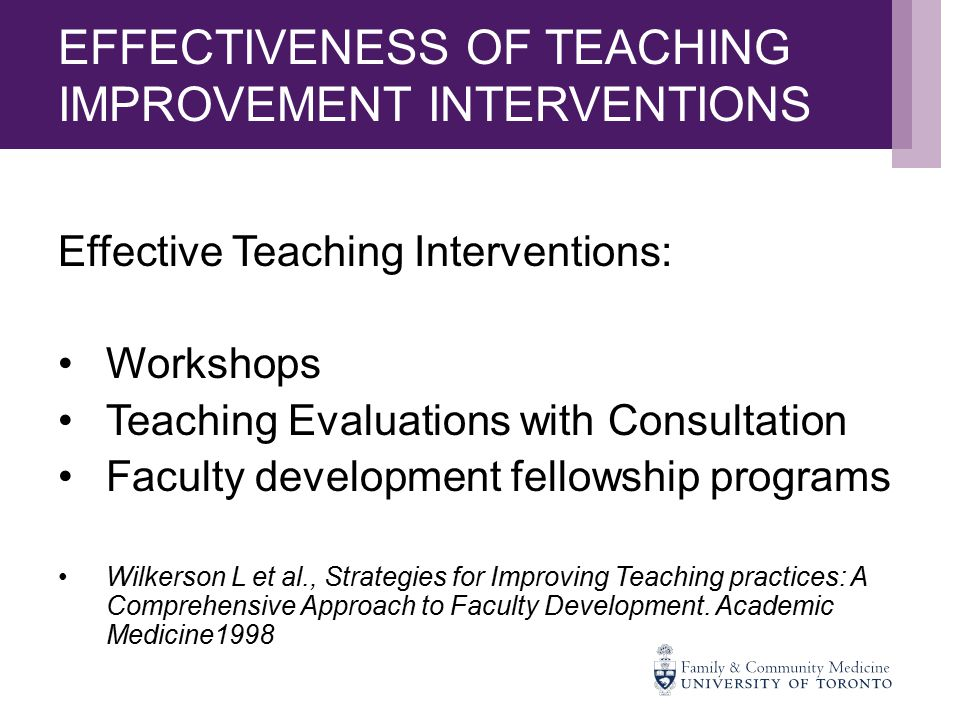 EFFECTIVENESS OF TEACHING IMPROVEMENT INTERVENTIONS Effective Teaching Interventions: Workshops Teaching Evaluations with Consultation Faculty development fellowship programs Wilkerson L et al., Strategies for Improving Teaching practices: A Comprehensive Approach to Faculty Development.