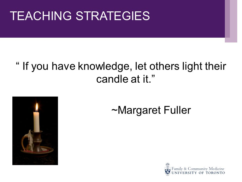 If you have knowledge, let others light their candle at it. ~Margaret Fuller TEACHING STRATEGIES