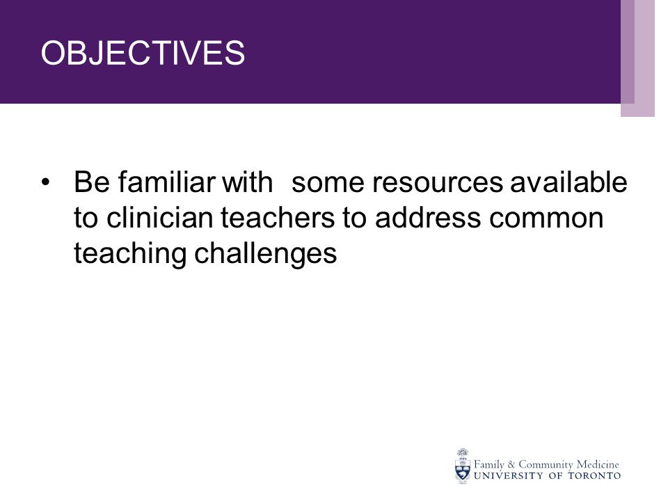OBJECTIVES Be familiar with some resources available to clinician teachers to address common teaching challenges