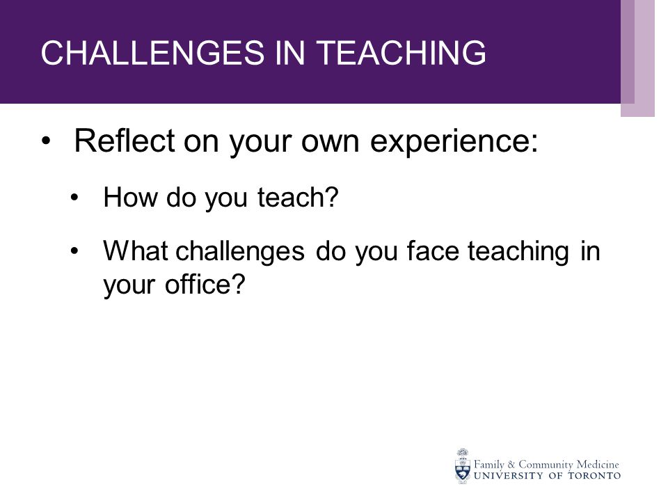 CHALLENGES IN TEACHING Reflect on your own experience: How do you teach.