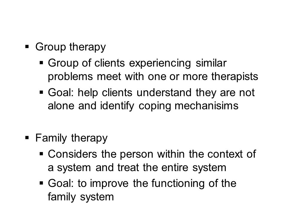  Group therapy  Group of clients experiencing similar problems meet with one or more therapists  Goal: help clients understand they are not alone and identify coping mechanisims  Family therapy  Considers the person within the context of a system and treat the entire system  Goal: to improve the functioning of the family system