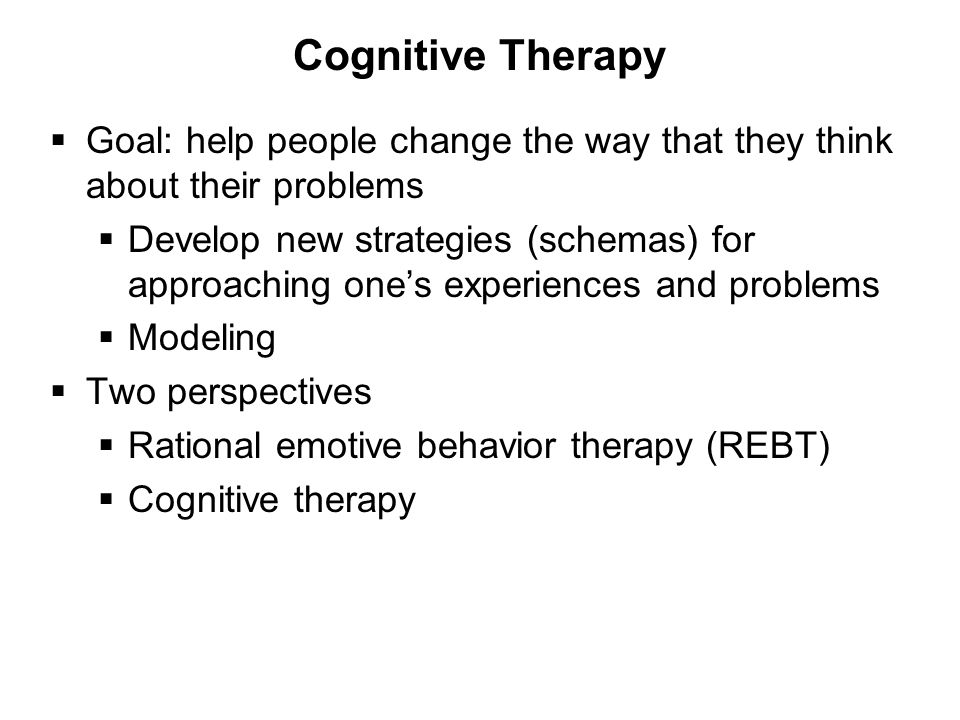 Cognitive Therapy  Goal: help people change the way that they think about their problems  Develop new strategies (schemas) for approaching one's experiences and problems  Modeling  Two perspectives  Rational emotive behavior therapy (REBT)  Cognitive therapy