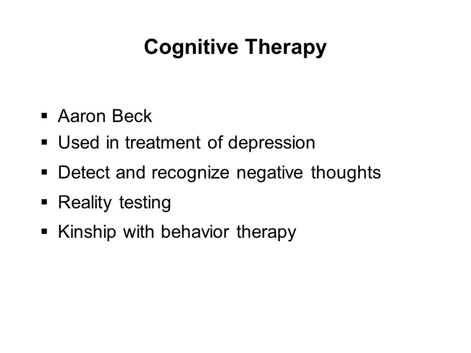 Cognitive Therapy  Aaron Beck  Used in treatment of depression  Detect and recognize negative thoughts  Reality testing  Kinship with behavior therapy