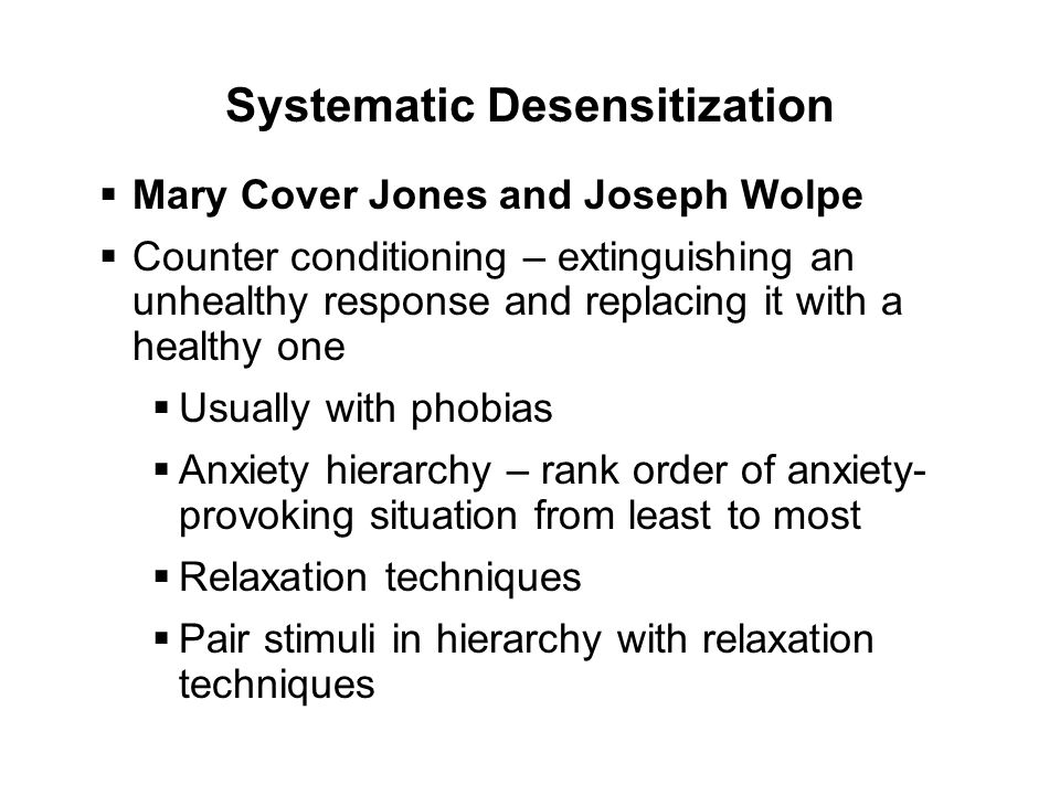 Systematic Desensitization  Mary Cover Jones and Joseph Wolpe  Counter conditioning – extinguishing an unhealthy response and replacing it with a healthy one  Usually with phobias  Anxiety hierarchy – rank order of anxiety- provoking situation from least to most  Relaxation techniques  Pair stimuli in hierarchy with relaxation techniques