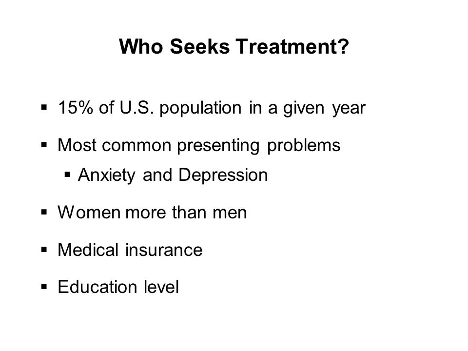Who Seeks Treatment?  15% of U.S. population in a given year  Most common presenting problems  Anxiety and Depression  Women more than men  Medic