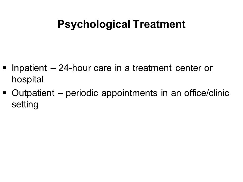 Psychological Treatment  Inpatient – 24-hour care in a treatment center or hospital  Outpatient – periodic appointments in an office/clinic setting