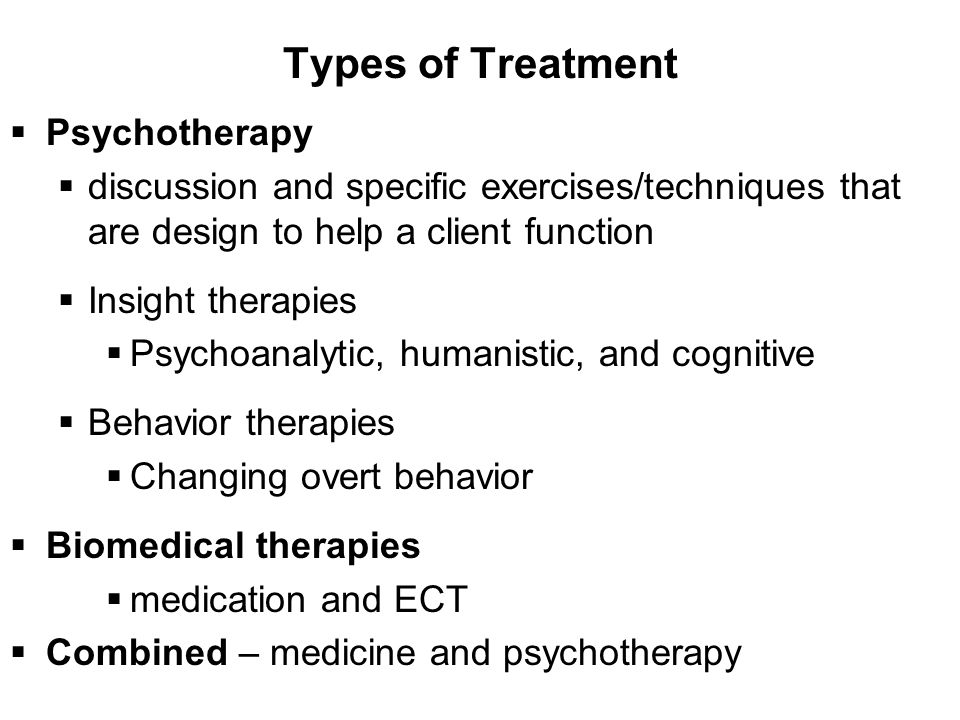 Types of Treatment  Psychotherapy  discussion and specific exercises/techniques that are design to help a client function  Insight therapies  Psychoanalytic, humanistic, and cognitive  Behavior therapies  Changing overt behavior  Biomedical therapies  medication and ECT  Combined – medicine and psychotherapy
