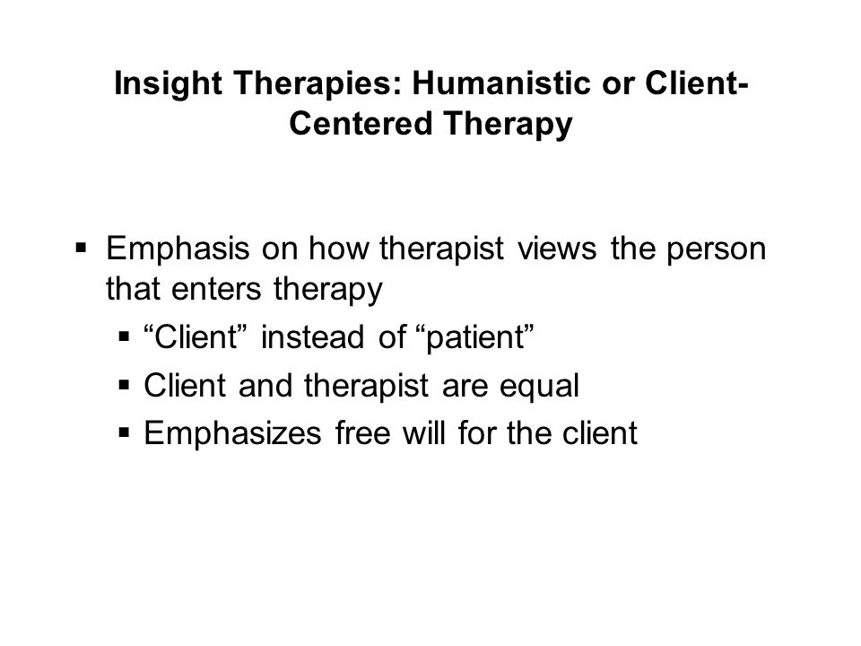 Insight Therapies: Humanistic or Client- Centered Therapy  Emphasis on how therapist views the person that enters therapy  Client instead of patient  Client and therapist are equal  Emphasizes free will for the client
