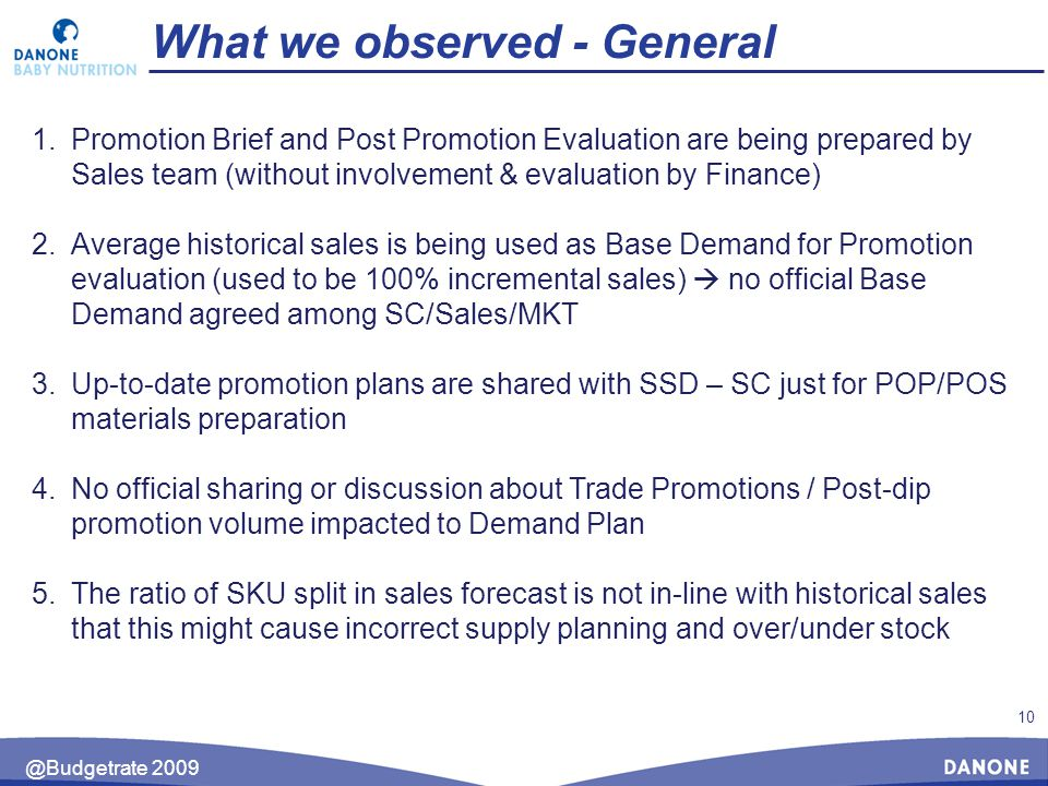 10 @Budgetrate 2009 What we observed - General 1.Promotion Brief and Post Promotion Evaluation are being prepared by Sales team (without involvement & evaluation by Finance) 2.Average historical sales is being used as Base Demand for Promotion evaluation (used to be 100% incremental sales)  no official Base Demand agreed among SC/Sales/MKT 3.Up-to-date promotion plans are shared with SSD – SC just for POP/POS materials preparation 4.No official sharing or discussion about Trade Promotions / Post-dip promotion volume impacted to Demand Plan 5.The ratio of SKU split in sales forecast is not in-line with historical sales that this might cause incorrect supply planning and over/under stock