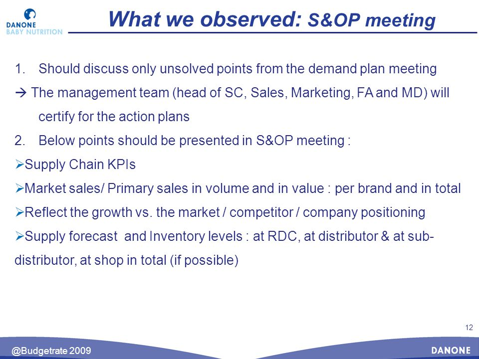 12 @Budgetrate 2009 What we observed: S&OP meeting 1.Should discuss only unsolved points from the demand plan meeting  The management team (head of SC, Sales, Marketing, FA and MD) will certify for the action plans 2.Below points should be presented in S&OP meeting :  Supply Chain KPIs  Market sales/ Primary sales in volume and in value : per brand and in total  Reflect the growth vs.