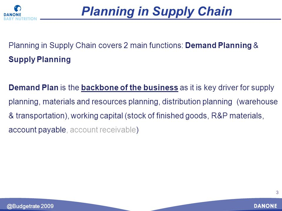 3 @Budgetrate 2009 Planning in Supply Chain Planning in Supply Chain covers 2 main functions: Demand Planning & Supply Planning Demand Plan is the backbone of the business as it is key driver for supply planning, materials and resources planning, distribution planning (warehouse & transportation), working capital (stock of finished goods, R&P materials, account payable, account receivable)