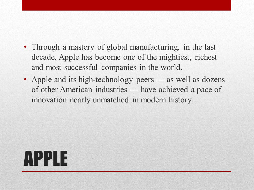 APPLE Through a mastery of global manufacturing, in the last decade, Apple has become one of the mightiest, richest and most successful companies in t