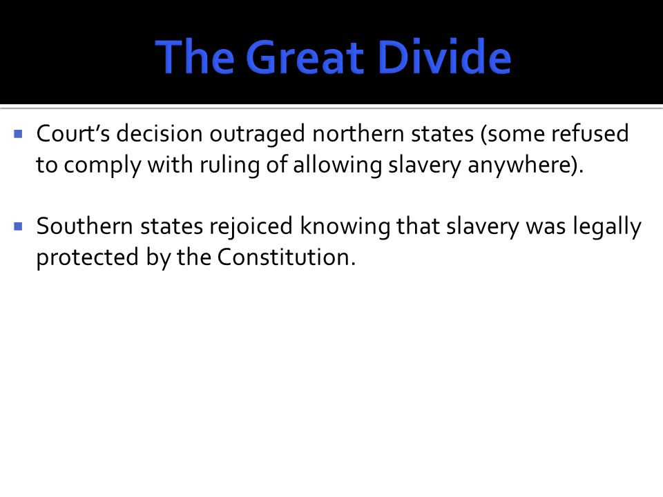  Court's decision outraged northern states (some refused to comply with ruling of allowing slavery anywhere).