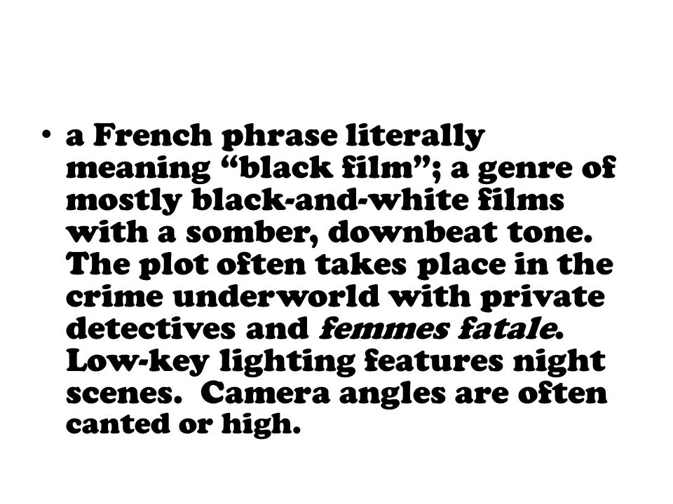 """a French phrase literally meaning """"black film""""; a genre of mostly black-and-white films with a somber, downbeat tone. The plot often takes place in th"""