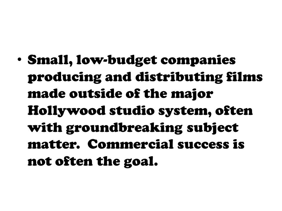 Small, low-budget companies producing and distributing films made outside of the major Hollywood studio system, often with groundbreaking subject matt