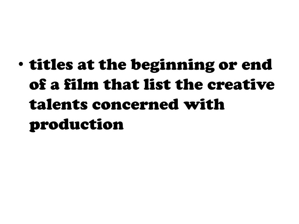 titles at the beginning or end of a film that list the creative talents concerned with production