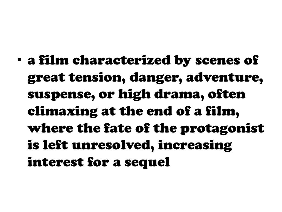 a film characterized by scenes of great tension, danger, adventure, suspense, or high drama, often climaxing at the end of a film, where the fate of the protagonist is left unresolved, increasing interest for a sequel