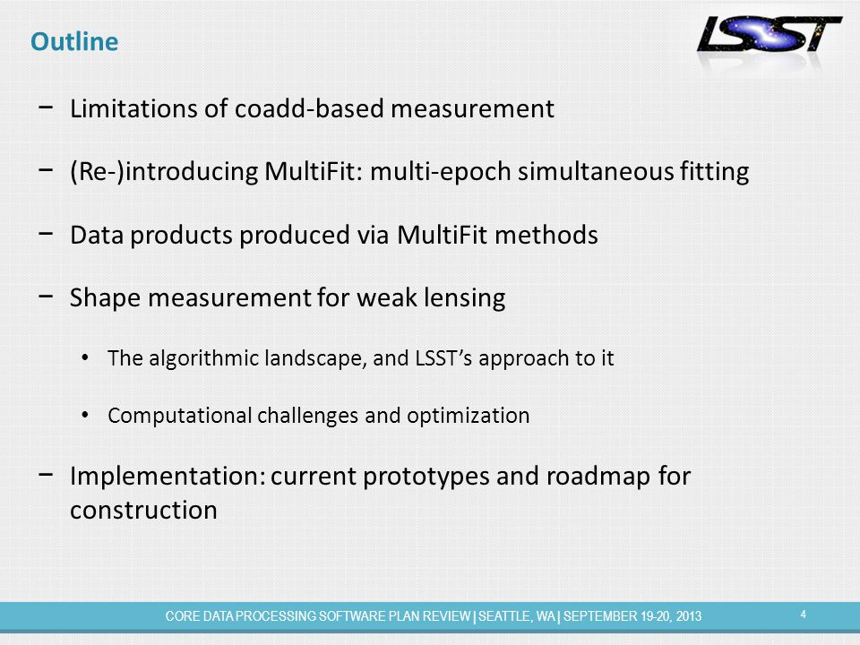 4 CORE DATA PROCESSING SOFTWARE PLAN REVIEW | SEATTLE, WA | SEPTEMBER 19-20, 2013 Outline − Limitations of coadd-based measurement − (Re-)introducing MultiFit: multi-epoch simultaneous fitting − Data products produced via MultiFit methods − Shape measurement for weak lensing The algorithmic landscape, and LSST's approach to it Computational challenges and optimization − Implementation: current prototypes and roadmap for construction