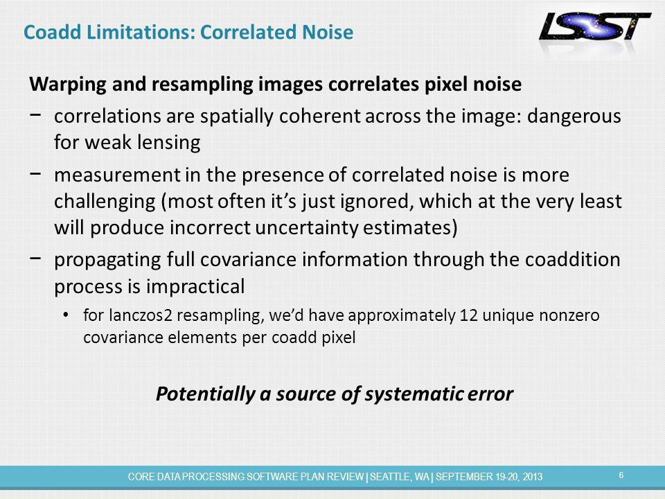 6 CORE DATA PROCESSING SOFTWARE PLAN REVIEW | SEATTLE, WA | SEPTEMBER 19-20, 2013 Coadd Limitations: Correlated Noise Warping and resampling images correlates pixel noise − correlations are spatially coherent across the image: dangerous for weak lensing − measurement in the presence of correlated noise is more challenging (most often it's just ignored, which at the very least will produce incorrect uncertainty estimates) − propagating full covariance information through the coaddition process is impractical for lanczos2 resampling, we'd have approximately 12 unique nonzero covariance elements per coadd pixel Potentially a source of systematic error