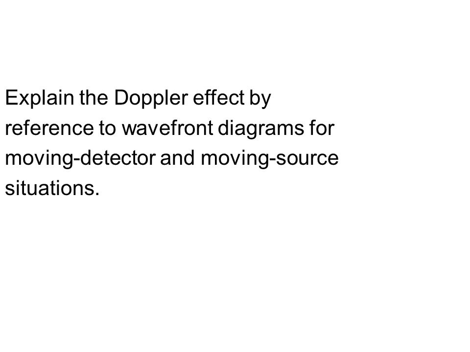 Explain the Doppler effect by reference to wavefront diagrams for moving-detector and moving-source situations.