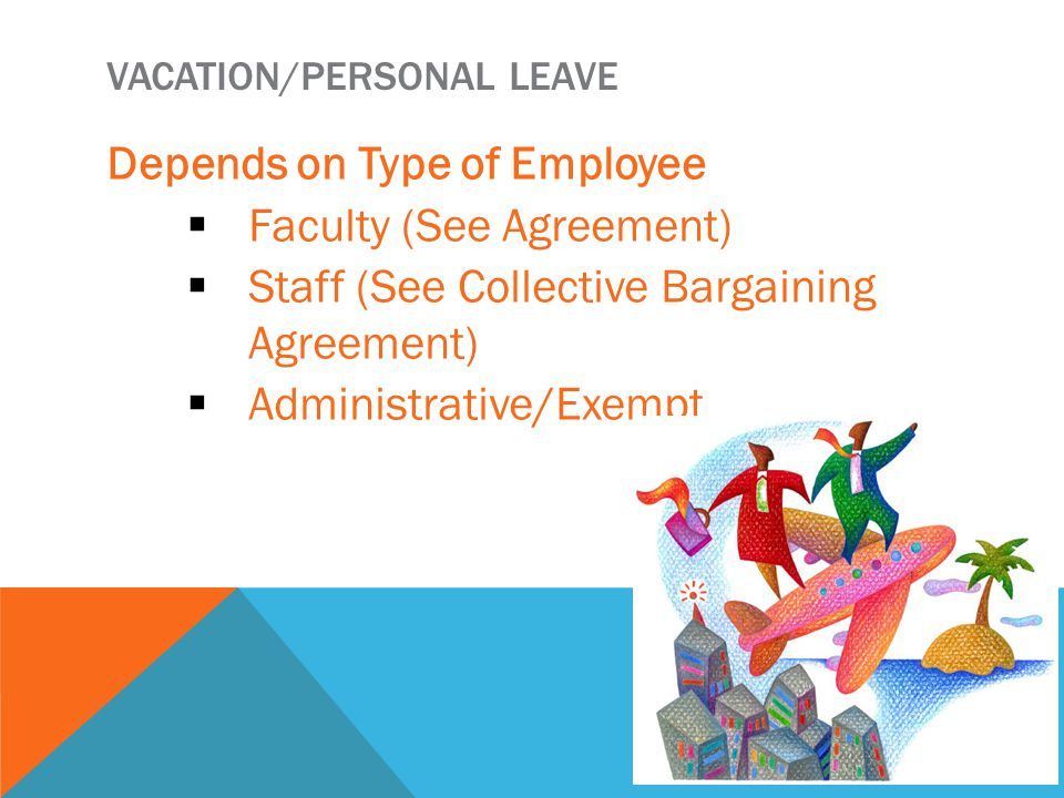 VACATION/PERSONAL LEAVE Depends on Type of Employee  Faculty (See Agreement)  Staff (See Collective Bargaining Agreement)  Administrative/Exempt