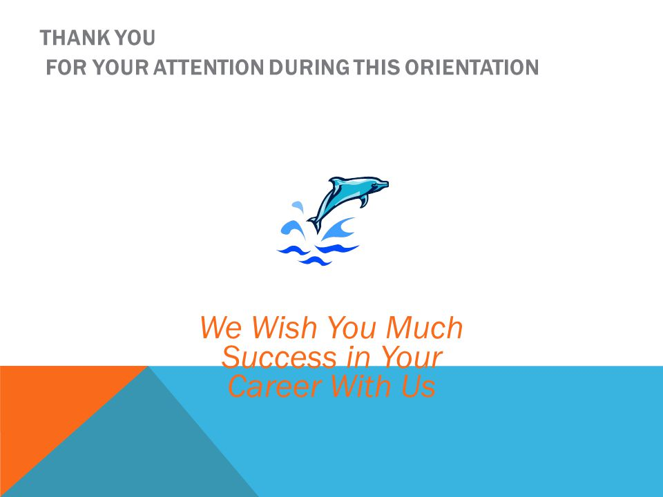 THANK YOU FOR YOUR ATTENTION DURING THIS ORIENTATION We Wish You Much Success in Your Career With Us