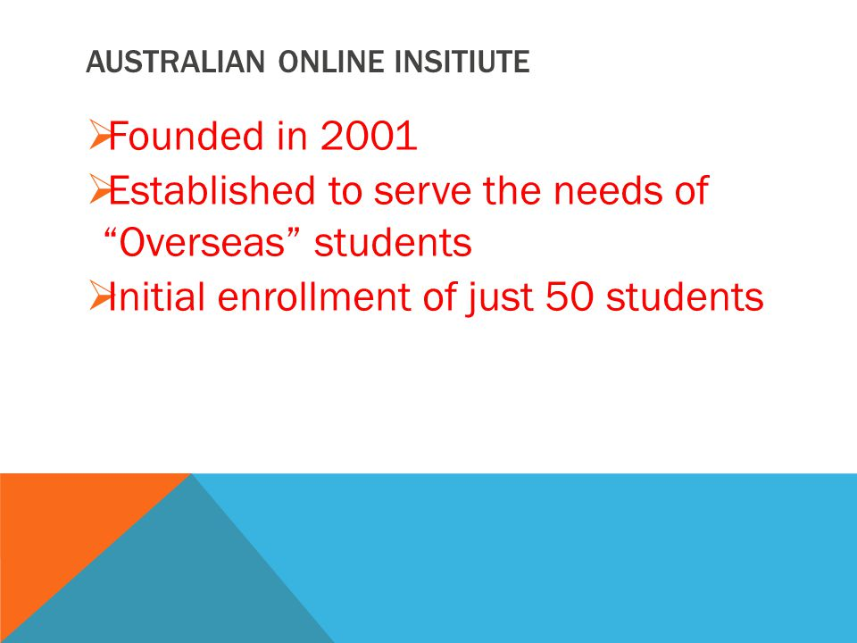 AUSTRALIAN ONLINE INSITIUTE  Founded in 2001  Established to serve the needs of Overseas students  Initial enrollment of just 50 students
