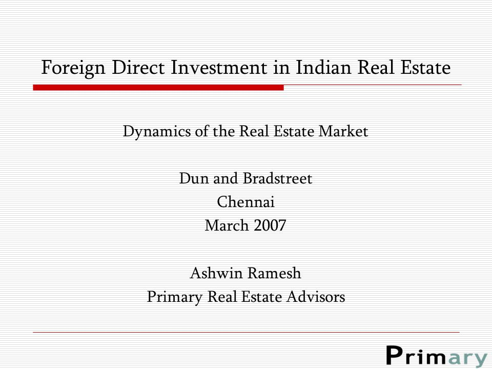 Foreign Direct Investment in Indian Real Estate Dynamics of the Real Estate Market Dun and Bradstreet Chennai March 2007 Ashwin Ramesh Primary Real Es