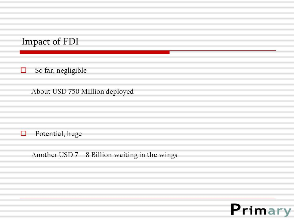 Impact of FDI  So far, negligible About USD 750 Million deployed  Potential, huge Another USD 7 – 8 Billion waiting in the wings