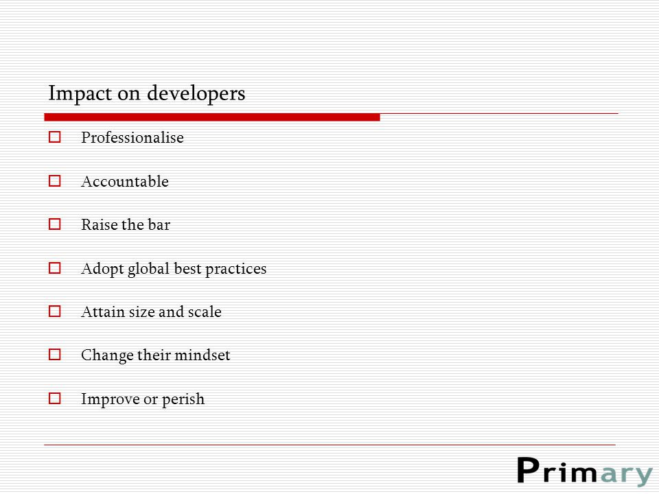 Impact on developers  Professionalise  Accountable  Raise the bar  Adopt global best practices  Attain size and scale  Change their mindset  Im