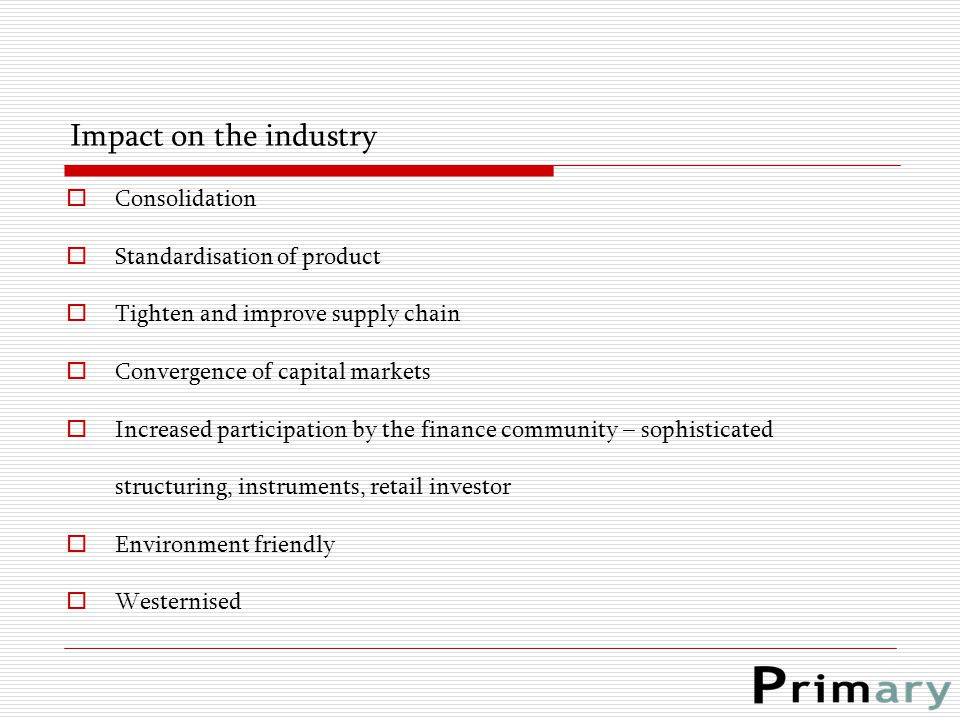 Impact on the industry  Consolidation  Standardisation of product  Tighten and improve supply chain  Convergence of capital markets  Increased pa