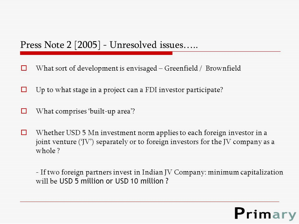 Press Note 2 [2005] - Unresolved issues…..  What sort of development is envisaged – Greenfield / Brownfield  Up to what stage in a project can a FDI