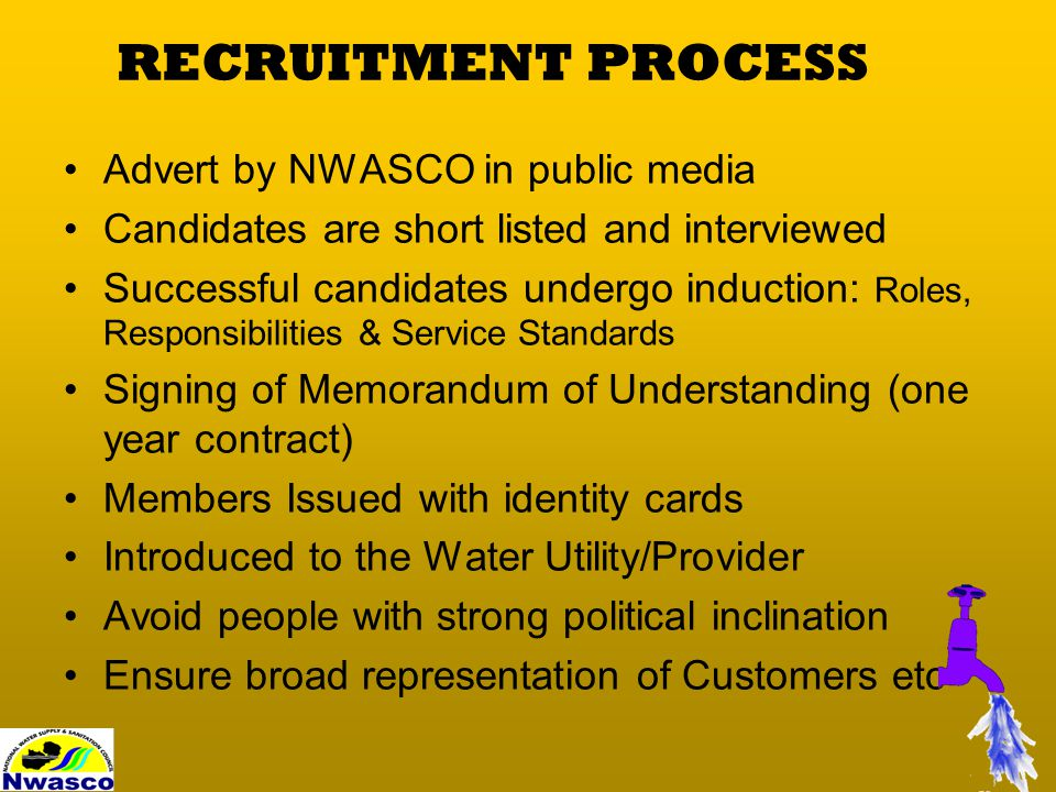 RECRUITMENT PROCESS Advert by NWASCO in public media Candidates are short listed and interviewed Successful candidates undergo induction: Roles, Responsibilities & Service Standards Signing of Memorandum of Understanding (one year contract) Members Issued with identity cards Introduced to the Water Utility/Provider Avoid people with strong political inclination Ensure broad representation of Customers etc