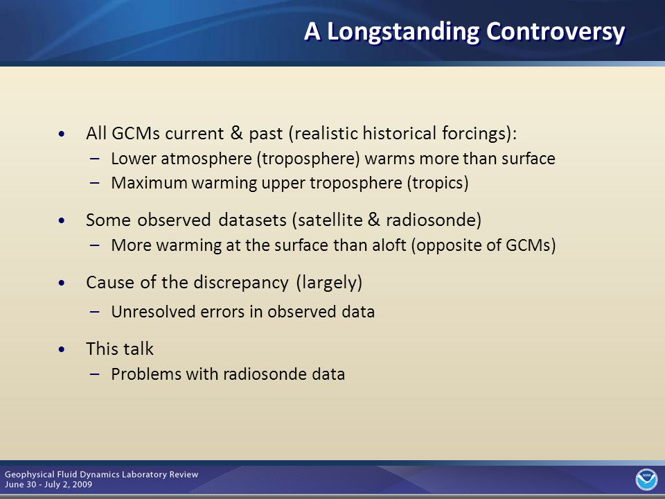 3 A Longstanding Controversy All GCMs current & past (realistic historical forcings): –Lower atmosphere (troposphere) warms more than surface –Maximum warming upper troposphere (tropics) Some observed datasets (satellite & radiosonde) –More warming at the surface than aloft (opposite of GCMs) Cause of the discrepancy (largely) –Unresolved errors in observed data This talk –Problems with radiosonde data