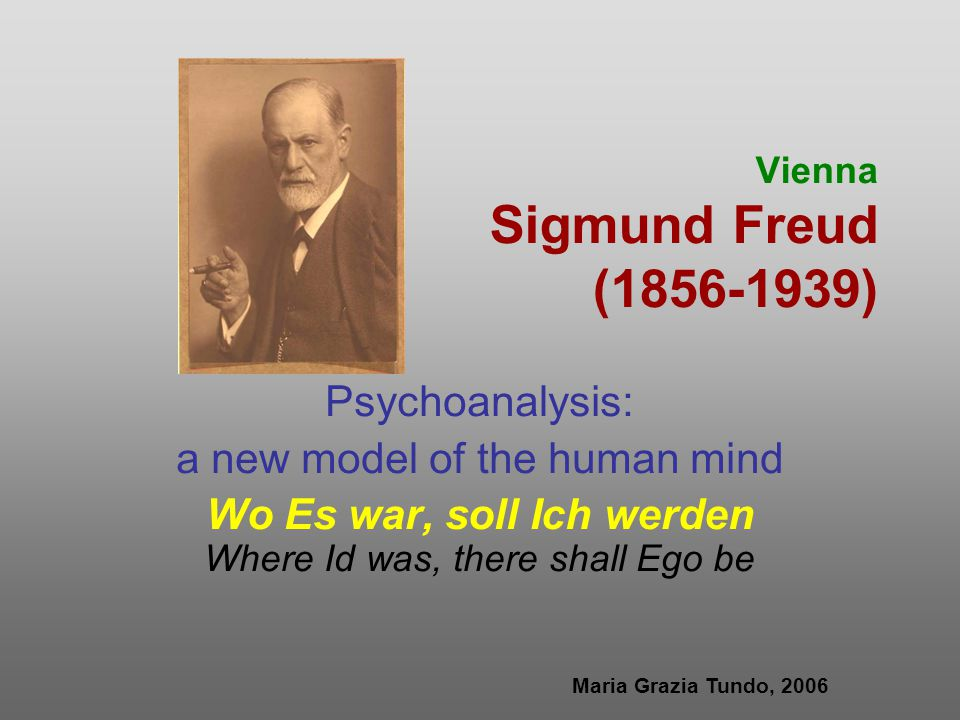 Vienna Sigmund Freud (1856-1939) Psychoanalysis: a new model of the human mind Wo Es war, soll Ich werden Where Id was, there shall Ego be Maria Grazia Tundo, 2006