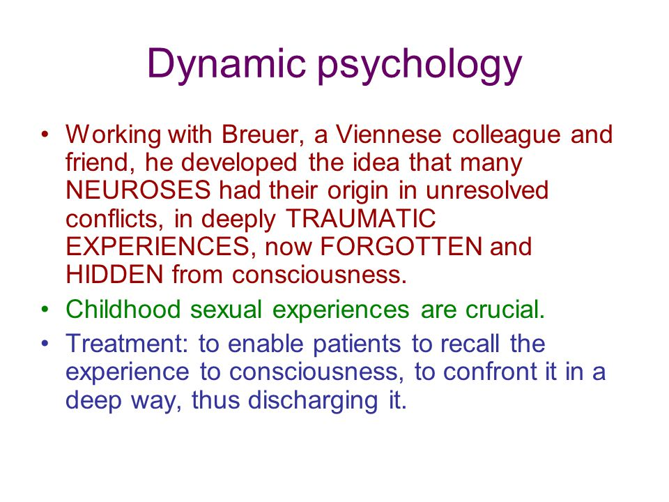 Dynamic psychology Working with Breuer, a Viennese colleague and friend, he developed the idea that many NEUROSES had their origin in unresolved conflicts, in deeply TRAUMATIC EXPERIENCES, now FORGOTTEN and HIDDEN from consciousness.