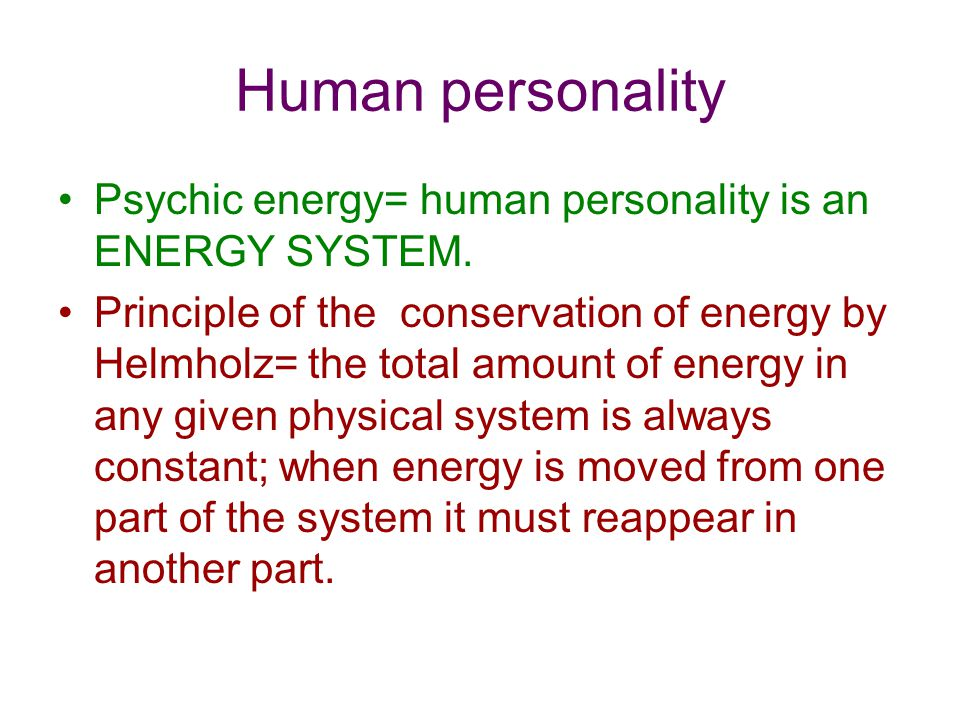 Human personality Psychic energy= human personality is an ENERGY SYSTEM. Principle of the conservation of energy by Helmholz= the total amount of ener