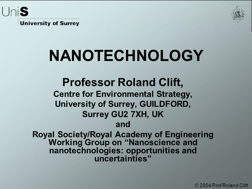 © 2004 Prof Roland Clift NANOTECHNOLOGY Professor Roland Clift, Centre for Environmental Strategy, University of Surrey, GUILDFORD, Surrey GU2 7XH, UK and Royal Society/Royal Academy of Engineering Working Group on Nanoscience and nanotechnologies: opportunities and uncertainties