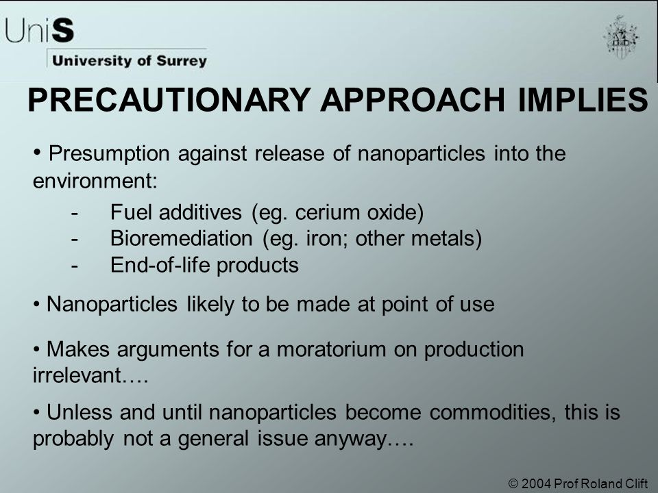 © 2004 Prof Roland Clift Presumption against release of nanoparticles into the environment: - Fuel additives (eg.