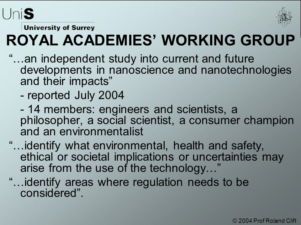 © 2004 Prof Roland Clift ROYAL ACADEMIES' WORKING GROUP …an independent study into current and future developments in nanoscience and nanotechnologies and their impacts - reported July 2004 - 14 members: engineers and scientists, a philosopher, a social scientist, a consumer champion and an environmentalist …identify what environmental, health and safety, ethical or societal implications or uncertainties may arise from the use of the technology… …identify areas where regulation needs to be considered .