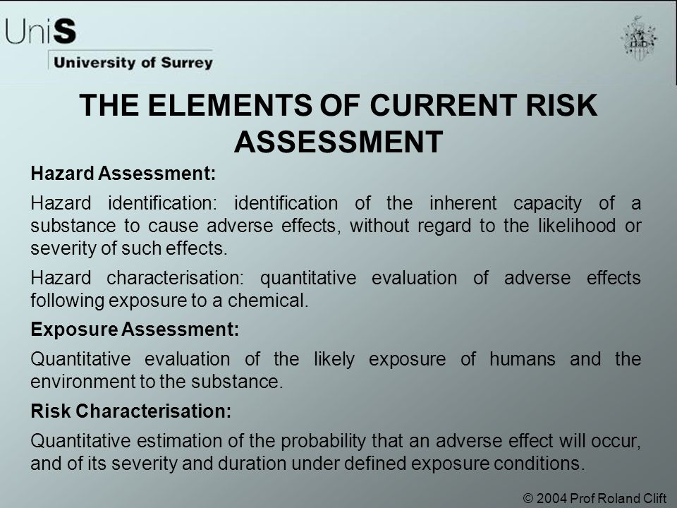 © 2004 Prof Roland Clift Hazard Assessment: Hazard identification: identification of the inherent capacity of a substance to cause adverse effects, without regard to the likelihood or severity of such effects.