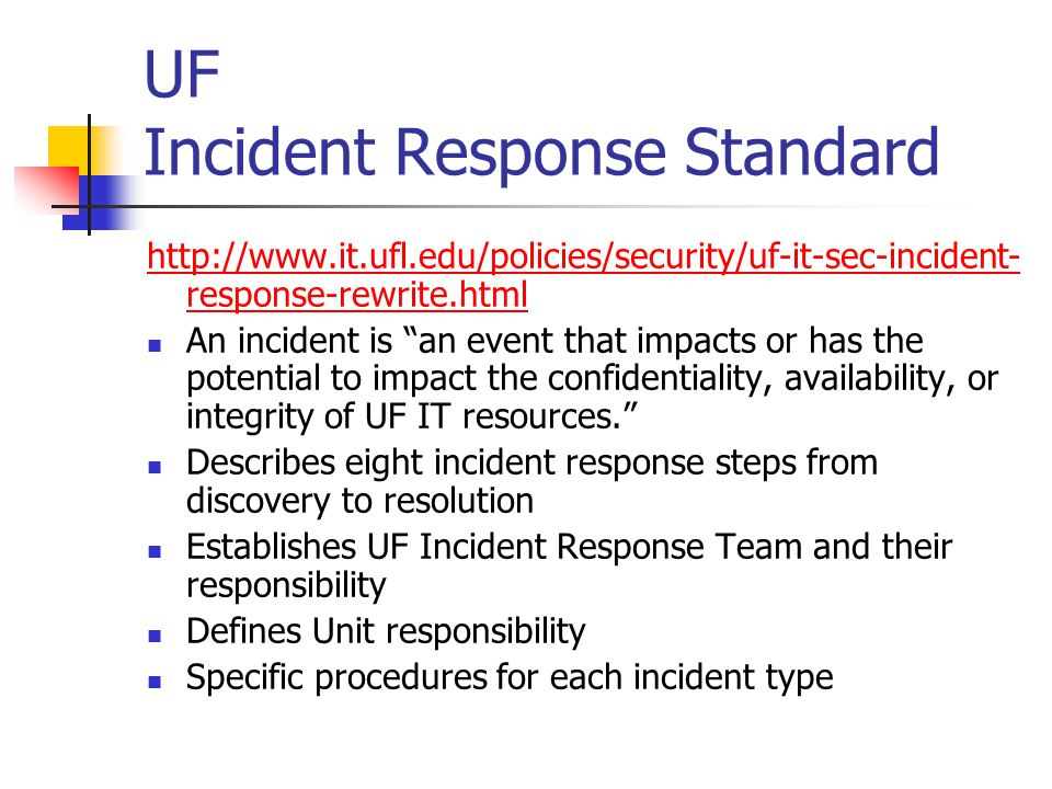UF Incident Response Standard http://www.it.ufl.edu/policies/security/uf-it-sec-incident- response-rewrite.html An incident is an event that impacts or has the potential to impact the confidentiality, availability, or integrity of UF IT resources. Describes eight incident response steps from discovery to resolution Establishes UF Incident Response Team and their responsibility Defines Unit responsibility Specific procedures for each incident type