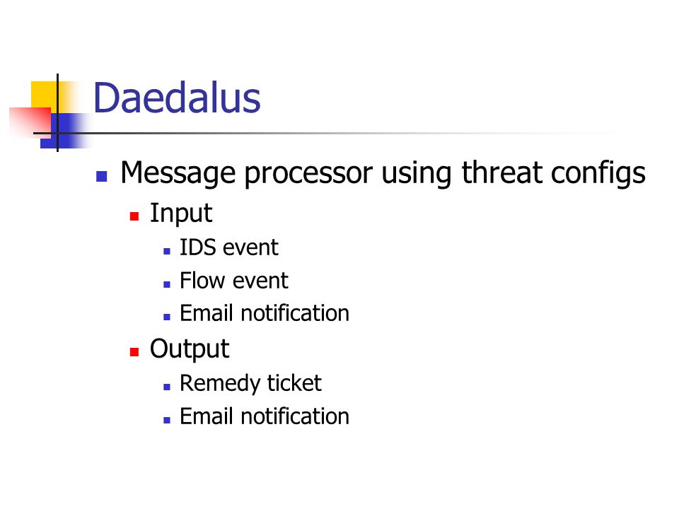 Daedalus Message processor using threat configs Input IDS event Flow event Email notification Output Remedy ticket Email notification