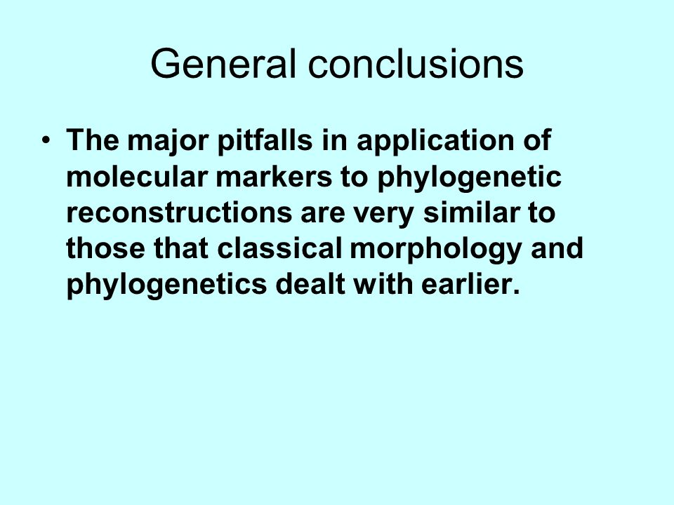 General conclusions The major pitfalls in application of molecular markers to phylogenetic reconstructions are very similar to those that classical morphology and phylogenetics dealt with earlier.