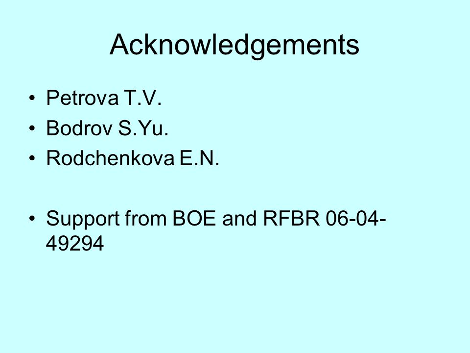 Acknowledgements Petrova T.V. Bodrov S.Yu. Rodchenkova E.N. Support from BOE and RFBR 06-04- 49294