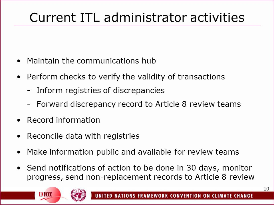 10 Current ITL administrator activities Maintain the communications hub Perform checks to verify the validity of transactions -Inform registries of discrepancies -Forward discrepancy record to Article 8 review teams Record information Reconcile data with registries Make information public and available for review teams Send notifications of action to be done in 30 days, monitor progress, send non-replacement records to Article 8 review